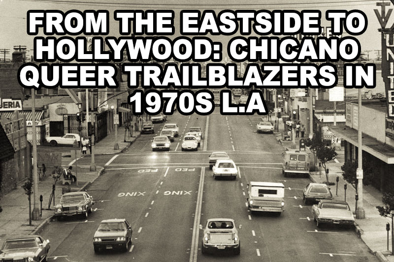 From the Eastside to Hollywood: Chicano Queer Trailblazers in 1970s L.A.